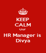 KEEP CALM Our  HR Manager is  Divya - Personalised Poster A4 size