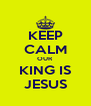 KEEP CALM OUR KING IS JESUS - Personalised Poster A4 size