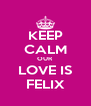 KEEP CALM OUR LOVE IS FELIX - Personalised Poster A4 size