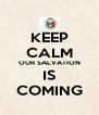 KEEP CALM OUR SALVATION IS COMING - Personalised Poster A4 size