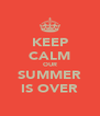 KEEP CALM OUR SUMMER IS OVER - Personalised Poster A4 size