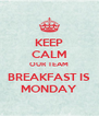 KEEP CALM OUR TEAM BREAKFAST IS MONDAY - Personalised Poster A4 size