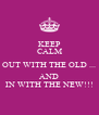 KEEP CALM OUT WITH THE OLD ... AND IN WITH THE NEW!!! - Personalised Poster A4 size