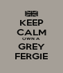 KEEP CALM OWN A GREY FERGIE - Personalised Poster A4 size