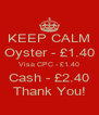 KEEP CALM Oyster - £1.40 Visa CPC - £1.40 Cash - £2.40 Thank You! - Personalised Poster A4 size
