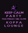 KEEP CALM P A R T Y THIS FRIDAY 18th 10:PM K O P P A L O U N G E - Personalised Poster A4 size