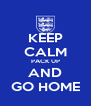 KEEP CALM PACK UP AND GO HOME - Personalised Poster A4 size