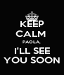 KEEP CALM  PAOLA, I'LL SEE YOU SOON - Personalised Poster A4 size