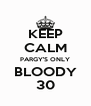 KEEP CALM PARGY'S ONLY BLOODY 30 - Personalised Poster A4 size