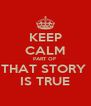 KEEP CALM PART OF THAT STORY  IS TRUE - Personalised Poster A4 size