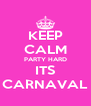 KEEP CALM PARTY HARD ITS CARNAVAL - Personalised Poster A4 size