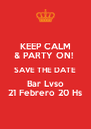 KEEP CALM & PARTY ON!  SAVE THE DATE Bar Lvso 21 Febrero 20 Hs - Personalised Poster A4 size
