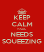 KEEP CALM PAUL NEEDS SQUEEZING - Personalised Poster A4 size