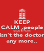 KEEP CALM ,people David Tennant isn't the doctor any more.. - Personalised Poster A4 size