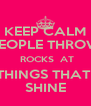 KEEP CALM PEOPLE THROW  ROCKS  AT THINGS THAT  SHINE - Personalised Poster A4 size