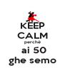 KEEP CALM perchè  ai 50 ghe semo - Personalised Poster A4 size
