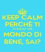 KEEP CALM PERCHÈ TI VOGLIO UN MONDO DI BENE, SAI? - Personalised Poster A4 size