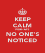 KEEP CALM PERHAPS NO ONE'S NOTICED - Personalised Poster A4 size