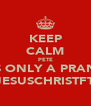 KEEP CALM PETE ITS ONLY A PRANK @JESUSCHRISTFTM - Personalised Poster A4 size