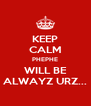 KEEP CALM PHEPHE WILL BE ALWAYZ URZ... - Personalised Poster A4 size