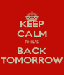 KEEP CALM PHIL'S BACK TOMORROW - Personalised Poster A4 size