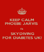 KEEP CALM PHOEBE JARVIS  IS  SKYDIVING FOR DIABETES UK! - Personalised Poster A4 size