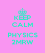 KEEP CALM  PHYSICS 2MRW - Personalised Poster A4 size