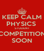 KEEP CALM PHYSICS  STUDENT COMPETITION SOON - Personalised Poster A4 size