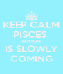 KEEP CALM PISCES  SEASON IS SLOWLY COMING - Personalised Poster A4 size