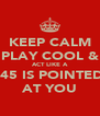 KEEP CALM PLAY COOL & ACT LIKE A .45 IS POINTED AT YOU - Personalised Poster A4 size
