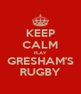 KEEP CALM PLAY GRESHAM'S RUGBY - Personalised Poster A4 size