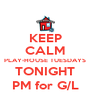 KEEP CALM PLAY-HOUSE TUESDAYS TONIGHT PM for G/L - Personalised Poster A4 size