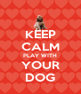 KEEP CALM PLAY WITH YOUR DOG - Personalised Poster A4 size