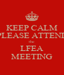 KEEP CALM PLEASE ATTEND the LFEA MEETING - Personalised Poster A4 size