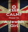 KEEP CALM? Please! I'm A Jewish Girl - Personalised Poster A4 size