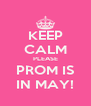 KEEP CALM PLEASE PROM IS IN MAY! - Personalised Poster A4 size