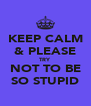 KEEP CALM & PLEASE TRY NOT TO BE SO STUPID - Personalised Poster A4 size
