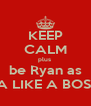 KEEP CALM plus  be Ryan as  A LIKE A BOSS - Personalised Poster A4 size