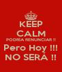 KEEP CALM PODRÍA RENUNCIAR !! Pero Hoy !!! NO SERÁ !! - Personalised Poster A4 size
