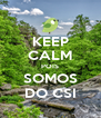 KEEP CALM POIS SOMOS DO CSI - Personalised Poster A4 size