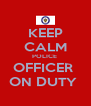 KEEP CALM POLICE  OFFICER  ON DUTY  - Personalised Poster A4 size