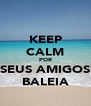 KEEP CALM POR SEUS AMIGOS BALEIA - Personalised Poster A4 size