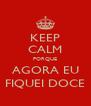 KEEP CALM PORQUE AGORA EU FIQUEI DOCE - Personalised Poster A4 size