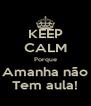 KEEP CALM Porque Amanha não Tem aula! - Personalised Poster A4 size