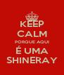 KEEP CALM PORQUE AQUI É UMA SHINERAY - Personalised Poster A4 size