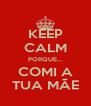 KEEP CALM PORQUE... COMI A TUA MÃE - Personalised Poster A4 size