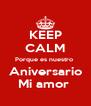 KEEP CALM Porque es nuestro  Aniversario Mi amor  - Personalised Poster A4 size