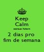 Keep Calm porque faltam 2 dias pro  fim de semana - Personalised Poster A4 size