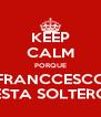 KEEP CALM PORQUE FRANCCESCO ESTA SOLTERO - Personalised Poster A4 size