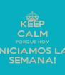 KEEP CALM PORQUE HOY INICIAMOS LA SEMANA! - Personalised Poster A4 size